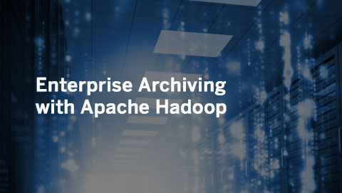 Enterprise Archiving with Apache Hadoop