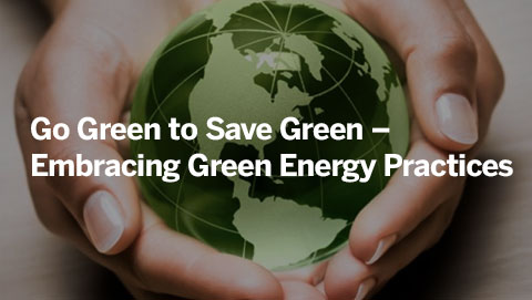 Go Green to Save Green – Embracing Green Energy Practices